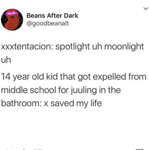 How everyone over 15 views underclassmen: Beans After Dark  @goodbeanalt  xxxtentacion: spotlight uh moonlight  uh  14 year old kid that got expelled from  middle school for juuling in the  bathroom: x saved my life How everyone over 15 views underclassmen