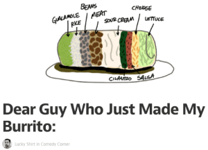 """mybigfatgaylife:  its-rowark:  misanthrobot:  rowan-oak-o-flow:  delgt:  xopachi:  skwinky:  lntruding:   Have you ever been to earth? On earth, we use the word """"burrito"""" to describe a tortilla filled with things you eat. Pretty simple stuff, and I'm surprised you at least got that part right. My burrito was, in fact, filled with food. In this, you and I agree and are friends. But this is also where my lifelong hatred begins for you and anyone else whose brain has been repeatedly scrubbed with the same mixture of bleach and Pop Rocks as yours has. Because that should have killed you, but left you around long enough to do what you did to me today. Let me explain: You're an idiot. Let me further explain: Burritos are eaten from one end to the other. So that means when you assemble a burrito with motherfucking ZONES of ingredients going that direction, you create a disgusting experience for the burrito's end user. When you make a burrito, you should put the ingredients in layerslengthwise.That way, every bite has AT LEAST A FUCKING CHANCE of getting at least two types of ingredients, and there is little chance of becoming almost hopelessly trapped in a goddamned cilantro cavern. Have you ever eaten one of the things you make all fucking day? You should try one. They are pretty good WHEN YOU ARE NOT WILLING YOURSELF THROUGH THE FUCKING EMPIRE OF SOUR CREAM ONLY TO END UP IN LETTUCE COUNTRY. When you eat a burrito, you don't stand it up and bite down on it lengthwise like a fucking Rancor. Humans can't usually dislocate their jaws, and I'm not a fucking pelican. But you must think that's how it's done, since that would be THE ONLY FUCKING WAY to take a bite of your crapstrosity and have it taste like a burrito. And guess what else, player? You probably can't guessanything, because I'm pretty sure you're just a mop with a hat on it that fell over and spilled some shit into a tortilla, but just in case, here's what: Humans also don't eat burritos like fucking corn on the c"""