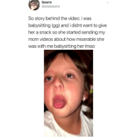 Gg, Memes, and Videos: beans  @sasbeans  So story behind the video: iwas  babysitting (gg) and i didnt want to give  her a snack so she started sending my  mom videos about how miserable she  was with me babysitting her Imao Im so annoyed