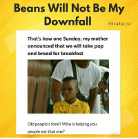 "Click, Food, and Memes: Beans Will Not Be My  #KraksList  That's how one Sunday, my mother  announced that we will take pap  and bread for breakfast  Old people's food? Who is helping you  people eat that one? OMG!😂😂😂 (List by @h_a_u_w_a) - To submit your lists & have them featured on @KraksTV & @KraksHQ 1. Register on www.kraks.co (link in bio) 2. Click the + icon 3. Click ""Lists"" and voila 😎 KraksList KraksTV"