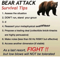 assess: BEAR ATTACK  Survival Tips  1. Assess the situation  2. DON'T run, stand your groun  3. d  4. Reassert your metaphysical awareness  5. Propose a trading deal (collectible knick-knacks  are highly persuasive)  6. Make noise (less than 50 Hz RISKY but effective)  8. Access another dimension (if stable)  As a last resort, FIGHT!!  but low blows will NOT be tolerated