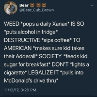 "Funny, McDonalds, and Weed: Bear  @Bear Cub_Brown  WEED *pops a daily Xanax"" IS SO  ""puts alcohol in fridge*  DESTRUCTIVE *sips coffee* TO  AMERICAN *makes sure kid takes  their Adderallk SOCIETY. *feeds kid  sugar for breakfast* DON'T lights a  cigarette* LEGALIZE IT *pulls into  McDonald's drive thru*  11/12/17, 3:29 PM ...and a small diet coke please"