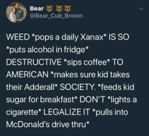 The people who said weed was unhealthy and a danger to society: @Bear Cub_Brown  WEED *pops a daily Xanax* is SO  puts alcohol in fridge*  DESTRUCTIVE *sips coffee* TO  AMERICAN *makes sure kid takes  their Adderall* SOCIETY. *feeds kid  sugar for breakfast* DON'T *lights a  cigarette* LEGALIZE IT *pulls into  McDonald's drive thru The people who said weed was unhealthy and a danger to society