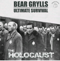 Holocaust: BEAR GRYLLS  ULTIMATE SURVIVAL  THE  HOLOCAUST