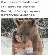 Girls, Love, and Memes: Bear: No one understands our love.  Her: I cannot...bear to lose you.  Bear: *sighs* Can we just enjoy one  moment without you ruining it? Girls with terrible puns 😍😍😍 | 👉 @betasalmon for more