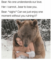 Bear: No one understands our love.  Her: I cannot...bear to lose you.  Bear: *sighs* Can we just enjoy one  moment without you ruining it? Lol what in tarnation 😂