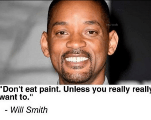 """Will Smith, Paint, and Will: bearboob  """"Don't eat paint. Unless you really really  want to.""""  - Will Smith Inspirational words from william smithers"""