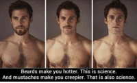 Beard, Funny, and Memes: Beards make you hotter. This is science.  And mustaches make you creepier. That is also science. #beards #celebrity-beards #funny-memes #beard-memes