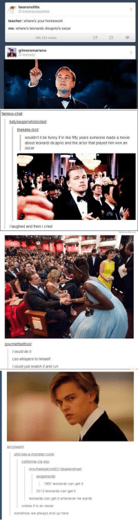 QUICK SPREAD THESE LEONARDO DICAPRIO OSCAR JOKES WHILE YOU STILL CAN: bearonstilts  kristinacassadine  teacher: where's your homework  me: where's leonardo dicaprio's oscar  185,123 notes  gilmoremariano  moriarty   fameux-chat  katyissuperwholocked  thekatie-bird  wouldn't it be funny if in like fifty years someone made a movie  about leonardi dicaprio and the actor that played him won an  Oscar  i laughed and then i cried   rmetfastf  I could do it  Leo whispers to himself  I could just snatch it and run   phil-has-a-monster-cock  mrs-free batchof221bbakerstreet:  ents:  1997 leonardo can get it  2013 leonardo can get it  leonardo can get it whenever he wants  unless it is an Oscar  somehow we always end up here QUICK SPREAD THESE LEONARDO DICAPRIO OSCAR JOKES WHILE YOU STILL CAN