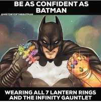 Batman, Be Like, and Confidence: BEAS CONFIDENT AS  BATMAN  @HISTORY OFTHE BATMAN  WEARING ALL 7 LANTERN RINGS  AND THE INFINITY GAUNTLET That's pretty damn confident. 😂 Follow your dreams in 2017, Super Friends. Be like Batman. Don't hesitate, don't second-guess yourself. If you want something - don't give yourself excuses for why it's not possible - put the work in and get it. You'll be amazed at what you can accomplish when you convince yourself that quitting-failure isn't an option. 👊🏾 MorningMotivation via @historyofthebatman