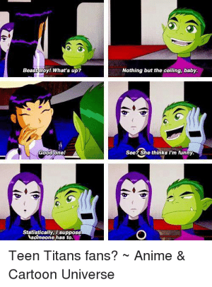 Anime, Memes, and Teen Titans: Beast Boy! What's up  Nothing but the ceiling, baby.  Good one!  See? She thinks I'm tunny  Statistically, I suppose  someone has to.  Teen Titans fans?Anime&  Cartoon Universe - Mallrat