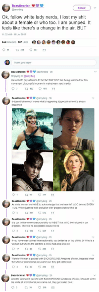 "Af, Aladdin, and Ass: Beastbrarian  @amydieg  Follow  Ok, fellow white lady nerds, I lost my shit  about a female dr who too. I am pumped. It  feels like there's a change in the air. BUT  11:52 AM 16 Jul 2017  344 Retweets 587 Likes e®60  11 344 587  Tweet your reply  Beastbrarian @amydieg-3h  Replying to @amydieg  We need to pay attention to the fact that WoC are being sidelined for this  movement of powerful women in mainstream nerd media  97162 461   Beastbrarianamydieg -3h  It doesn't take much to see what's happening. Especially since it's always  happened  Beastbrarian@amydieg 2h  As white women we HAVE to acknowledge that we have left WOC behind EVERY  TIME. We've justified their exclusion with 'progress takes time' bs  95 217 572  Beastbrarian@amydieg 2h  It is our (white women) responsibility to INSIST that WOC be included in our  progress. There is no acceptable excuse not to  03 190 5  Beastbrarian@amydieg 2h  If you have ever claimed intersectionality, you better be on top of this. Dr Who is a  woman but when's the last time a WOC had a big DW roll  17 tl 4 246  Beastbrarian ф @amydieg. 2h  Wonder Woman is packed with BACKGROUND Amazons of color, because when  the white af promotional pics came out, they got called on it  35 210   Beastbrarian@amydieg 2h  Wonder Woman is packed with BACKGROUND Amazons of color, because when  the white af promotional pics came out, they got called on it  210 <p><a href=""http://pattythenest.tumblr.com/post/163073186234/libertarirynn-cypheroftyr-hey-white-women"" class=""tumblr_blog"">pattythenest</a>:</p>  <blockquote><p><a href=""https://libertarirynn.tumblr.com/post/163072950404/cypheroftyr-hey-white-women-who-follow-me-read"" class=""tumblr_blog"">libertarirynn</a>:</p>  <blockquote><p><a href=""https://cypheroftyr.tumblr.com/post/163064079594/hey-white-women-who-follow-me-read-this-thread"" class=""tumblr_blog"">cypheroftyr</a>:</p><blockquote><p>  Hey white women who follow me, read this thread. Maybe y'all will listen to her.  <br/></p></blockquote> <p>Y'all steady tryna bitch about something. And you wonder why producers rarely try new things. If the Time Lady had been POC you bet your ass y'all would have nitpicked <i><b>every</b> </i><b><i>single</i></b> <b><i>thing</i></b> about her, from the way she talked to the way she acted to the way she dressed. You are bound and determined to never be satisfied. We've got Shuri nd Nakia coming to the big screen and they look badass af:</p><p><br/></p><figure class=""tmblr-full"" data-orig-height=""317"" data-orig-width=""768""><img src=""https://78.media.tumblr.com/e06ec764197611a9f14e6319fd5e02ff/tumblr_inline_ot7jobgDar1rw09tq_540.png"" data-orig-height=""317"" data-orig-width=""768""/></figure><p>But mostly all i've seen from ya'll is trying to make sure white people aren't allowed to enjoy them too much. So the main character in a <b><i>BRITSH</i></b> TV show is white. Fucking shocking. Maybe if you focused less on being offended for black women like me and more time letting people enjoy things in peace, you'd get your precious diversity.</p></blockquote>  <p>Hell the actress playing jasmine in the live action Aladdin is half Indian but half white and I've already seen people bitching about the half white part</p></blockquote>  <p>SAME. Literally just this morning I saw somebody complaining about how she was ""too white"" and how they should've gotten someone more Middle Eastern instead of Indian. Ffs.</p>"