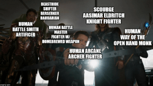 It's all I see anymore... and I love it!: BEASTHIDE  SHIFTER  BERSERKER  BARBARIAN  SCOURGE  AASIMAR ELDRITCH  KNIGHT FIGHTER  HUMAN  BATTLE SMITH  ARTIFICER  HUMAN BATTLE  MASTER  FIGHTER W/  HOMEBREWED WEAPON  HUMAN  WAY OF THE  OPEN HAND MONK  HUMAN ARCANE  ARCHER FIGHTER  imgflip.com It's all I see anymore... and I love it!