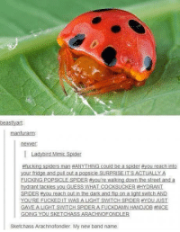 Dank, 🤖, and Art: beastly art  Ian  nevver  I Ladybird Mimic Spider  #fucking spiders man #ANYTHING could be a spider  ou reach into  your fridge and pull out a popsicle SURPRISE IT'S ACTUALLY A  FUCKING POPSICLE SPIDER ou're walking down the street and a  hydrant tackles you GUESS WHAT COCKSUCKER #HYDRANT  SPIDER Hyou reach out in the dark and flip on a light switch  AND  YOURE FUCKED WAS A LIGHT SWTCH SPIDER AYOU JUST  GAVE A LIGHT SWITCH SPIDER A FUCKDAMN HANDJOB ENICE  GOING YOU SKETCHAS  ARACHNOFONDLER  Sketchass Arachnofondler. My new band name.