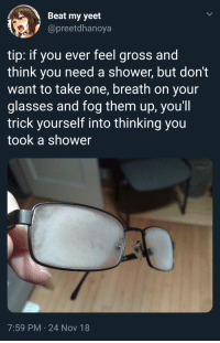 Shower, Tumblr, and Blog: Beat my yeet  @preetdhanoya  tip: if you ever feel gross and  think you need a shower, but don't  want to take one, breath on your  glasses and fog them up, you'll  trick yourself into thinking you  took a shower  7:59 PM 24 Nov 18 stupidquestionstoannoypeople:  SLPT: How to trick yourself into thinking you took a shower