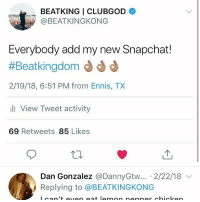 👌🏽: BEATKING I CLUBGOD  @BEATKINGKONG  Everybody add my new Snapchat!  #Beatkingdom d d d  2/19/18, 6:51 PM from Ennis, TX  l View Tweet activity  69 Retweets 85 Likes  Dan Gonzalez @DannyGtw...-2/22/18 ﹀  Replying to @BEATKINGKONG 👌🏽