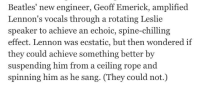 Sang, Beatles, and Him: Beatles' new engineer, Geoff Emerick, amplified  Lennon's vocals through a rotating Leslie  speaker to achieve an echoic, spine-chilling  effect. Lennon was ecstatic, but then wondered if  they could achieve something better by  suspending him from a ceiling rope and  spinning him as he sang. (They  could not.)