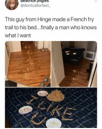 Funny, Love, and French: beatrice jingles  @dontcallortext_  Tnis guy Trom Hinge made a French Try  trail to his bed...finally a man who knows  what I want I would love some fries right now @hinge partner
