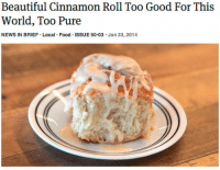 "Beautiful, Food, and News: Beautiful Cinnamon Roll Too Good For This  World, Too Pure  NEWS IN BRIEF Local Food ISSUE 50.03 Jan 23,2014 byordinarymeans: theonion:  Beautiful Cinnamon Roll Too Good For This World, Too Pure  Would that I could turn back the hand of time and warn the onion staffer who penned this piece. ""Is it worth it,"" I would ask. ""Is it worth it?"""