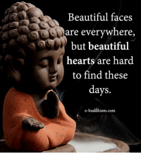 Buddhism: Beautiful faces  are everywhere  but beautiful  hearts are hard  to find these  days.  e-buddhism com