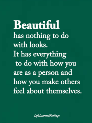 nothing to do: Beautiful  has nothing to do  with looks.  It has everything  to do with how you  person and  how you make others  feel about themselves.  are as a  LifeLearnedFeelings