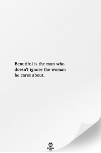 Beautiful, Who, and Man: Beautiful is the man who  doesn't ignore the woman  he cares about.