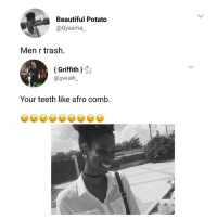 Beautiful, Memes, and Trash: Beautiful Potato  @Gyaama  Men r trash.  (Griffith)  @gwuah  2/  Your teeth like afro comb. Guys are not smiling again 😂💔💔