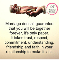 Marriage: Beautiful  Quotes  Marriage doesn't guarantee  that you will be together  forever, it's only paper.  It takes trust, respect  commitment, understanding,  friendship and faith in your  relationship to make it last.