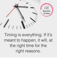 quots: Beautiful  Quotes  Timing is everything. If it's  meant to happen, it will, at  the right time for the  right reasons