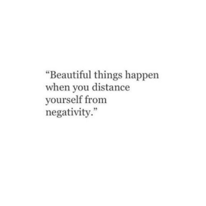 "Negativity: ""Beautiful things happen  when you distance  yourself from  negativity."""