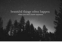 Beautiful, You, and When You: beautiful things often happen  when you don't know anymore.