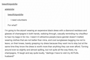 """i would volunteeromg-humor.tumblr.com: beautifulaodzilla:  adelstotle  beautifulgodzilla:  I need volunteers  For what?  I'm going to the airport wearing an expensive black dress with a diamond necklace and  glasses of champagne in both hands, waltzing through, casually reminding my chauffeur  to haul my bags in for me. I need 4-5 attractive people (race+gender doesn't matter)  wearing clothes that are not better than mine, and cool sunglasses begging me not to  leave, on their knees, barely grasping my dress because they want me to stay but at the  same time they know the dress is worth more than anything they can ever afford. Turning  around ever so slightly and almost spilling, but not quite all the way there, my  champagne, I'll laugh and say quite loudly, """"darlings I have to visit my ACTUAL  husband"""" i would volunteeromg-humor.tumblr.com"""