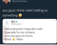 hope all is well: @beautifulten  you guys i think mark's telling us  something  NCT.  @NCTsmtown  Hello everyone! I hope all is well.  Especially for my nctzens.  Love you guys so much  Peace « -Mark