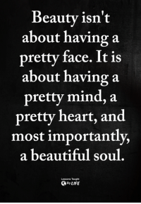 <3: Beautv isn't  about having a  pretty face. It is  about having a  pretty mind, a  pretty heart, and  most importantly,  a beautiful soul  Lessons Taught  ByLIFE <3