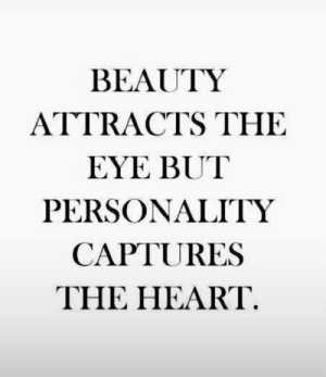 the eye: BEAUTY  ATTRACTS THE  EYE BUT  PERSONALITY  CAPTURES  THE HEART