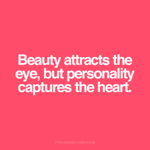 the eye: Beauty attracts the  eye, but personality  captures the heart.  TYPELIKEAGIRL.TUMBLR.COM