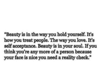"""http://iglovequotes.net/: """"Beauty is in the way you hold yourself. It's  how you treat people. The way you love. It's  self acceptance. Beauty is in your soul. If you  think you're any more of a person because  your face is nice you need a reality check."""" http://iglovequotes.net/"""