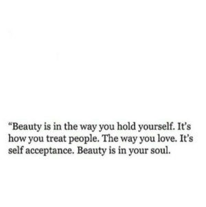 "Beauty Is: ""Beauty is in the way you hold yourself. It's  how you treat people. The way you love. It's  self acceptance. Beauty is in your soul"
