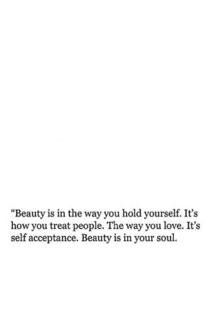 "your soul: ""Beauty is in the way you hold yourself. It's  how you treat people. The way you love. It's  self acceptance. Beauty is in your soul."