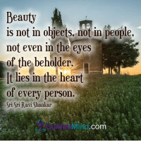 <3 Guided Mind  .: Beauty  is not in objects, not in people,  not even in the eyes  of the beholder.  It lies in the heart  of every person.  Sri Sri Ravi Shankar  COm <3 Guided Mind  .