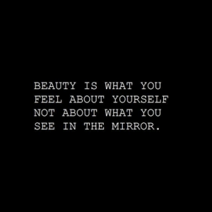 Beauty Is: BEAUTY IS WHAT YOU  FEEL ABOUT YOURSELF  NOT ABOUT WHAT YOU  SEE IN THE MIRROR
