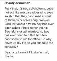 THIS -Gabby: Beauty or brains?  Fuck that, it's not a dichotomy. Let's  not act like mascara glues girls eyes  so shut that they can't read a word  of Dickens or solve a trig problem  Let's talk about how no boy has ever  been asked if he'd rather get his  Bachelor's or get married; no boy  has ever been told that he's too  handsome to run for office. So why  cover up my tits so you can take me  seriously?  Beauty or brains? I'll take 'em all,  thanks. THIS -Gabby
