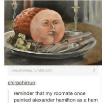 Memes, Paintings, and Paint: beauty sleep. tumblr.com  chirpechirrup:  reminder that my roomate once  painted alexander hamilton as a ham I just realized my birthday's in a week