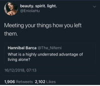 Being Alone, Blackpeopletwitter, and Spirit: beauty. spirit. light.  @EniolaHu  Meeting your things how you left  them  Hannibal Barca @The_Nifemi  What is a highly underrated advantage of  living alone?  16/12/2018, 07:13  1,906 Retweets 2,102 Likes Very Underrated (via /r/BlackPeopleTwitter)