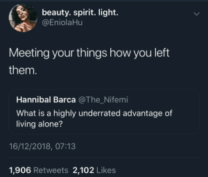 Being Alone, Dank, and Memes: beauty. spirit. light.  @EniolaHu  Meeting your things how you left  them  Hannibal Barca @The_Nifemi  What is a highly underrated advantage of  living alone?  16/12/2018, 07:13  1,906 Retweets 2,102 Likes Very Underrated by KingPZe MORE MEMES