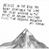Spot on! Thanks to @motivationmafia: BECALSE IN THE END. You  WONT REMEMBER THE TIME  YOL SPENT WORKING IN THE  OFFICE OR MOWING YOUR LAWN  CLIM THAT 40DDAMN MOLNTAIN  JACK KEROUAC Spot on! Thanks to @motivationmafia