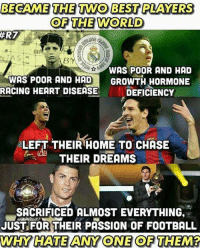 Memes, 🤖, and Heart Disease: BECAME THE TWO BEST PLAYERS  OF THE WORLD  ER7  WAS POOR AND HAD  WAS POOR AND HAD  GROWTH HORMONE  RACING HEART DISEASE  DEFICIENCY  LEFT THEIR HOME TO CHASE  LAL  THEIR DREAMS  SACRIFICED ALMOST EVERYTHING,  JUST FOR THEIR PASSION OF FOOTBALL  AWHY HATE ANY ONE OF THEM?
