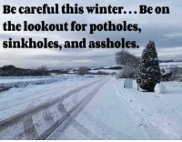 Have a beautiful week... here's a lil inspiration...: Becareful this winter...Be on  the lookout for potholes,  sinkholes, and assholes. Have a beautiful week... here's a lil inspiration...
