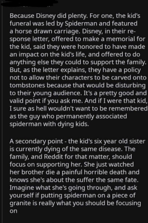 Dank, Disney, and Family: Because Disney did plenty. For one, the kid's  funeral was led by Spiderman and featured  a horse drawn carriage. Disney, in their re-  sponse letter, offered to make a memorial for  the kid, said they were honored to have made  an impact on the kid's life, and offered to do  anything else they could to support the family.  But, as the letter explains, they have a policy  not to allow their characters to be carved onto  tombstones because that would be disturbing  to their young audience. It's a pretty good and  valid point if you ask me. And if I were that kid,  I sure as hell wouldn't want to be remembered  as the guy who permanently associated  spiderman with dying kids.  A secondary point - the kid's six year old sister  is currently dying of the same disease. The  family, and Reddit for that matter, should  focus on supporting her. She just watched  her brother die a painful horrible death and  knows she's about the suffer the same fate.  Imagine what she's going through, and ask  yourself if putting spiderman on a piece of  granite is really what you should be focusing  on Guys we need to stop by UReady4Spaghetti MORE MEMES