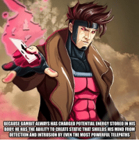 Energy, Memes, and Movie: BECAUSE GAMBIT ALWAYS HAS CHARGED POTENTIAL ENERGY STORED IN HIS  BODY HE HAS THE ABILITY TO CREATE STATIC THAT SHIELDS HIS MIND FROM  DETECTION AND INTRUSION BY EVEN THE MOST POWERFUL TELEPATHS What movie are you excited to see this year?